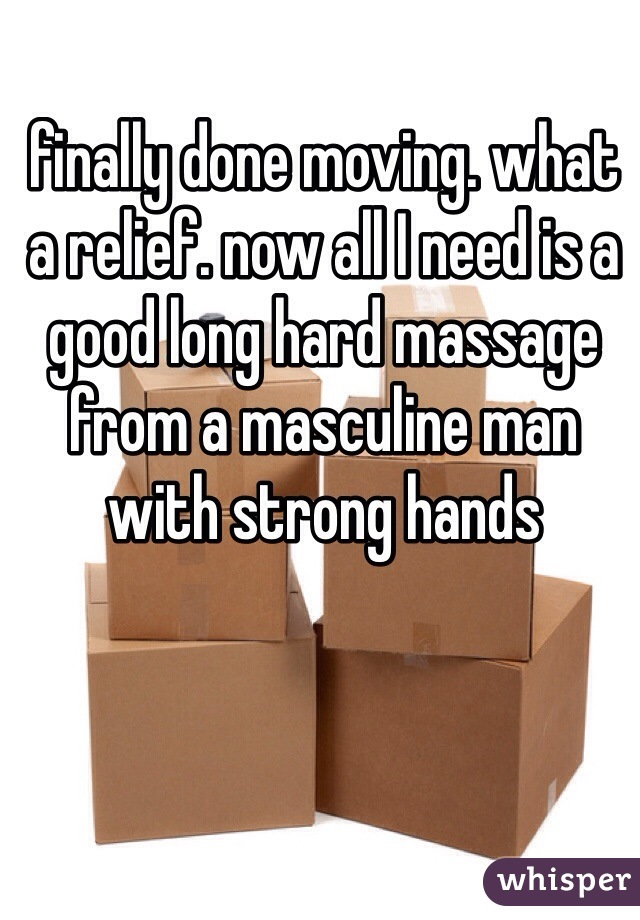 finally done moving. what a relief. now all I need is a good long hard massage from a masculine man with strong hands