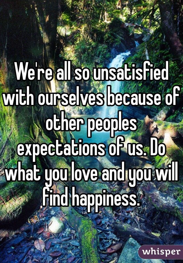 We're all so unsatisfied with ourselves because of other peoples expectations of us. Do what you love and you will find happiness.