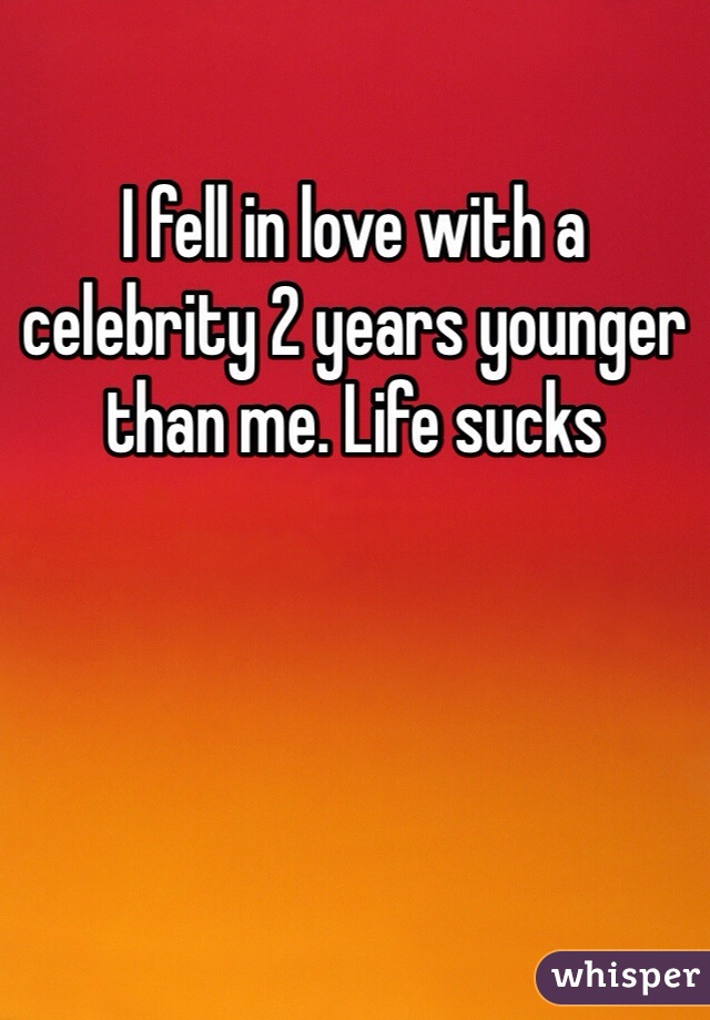 I fell in love with a celebrity 2 years younger than me. Life sucks