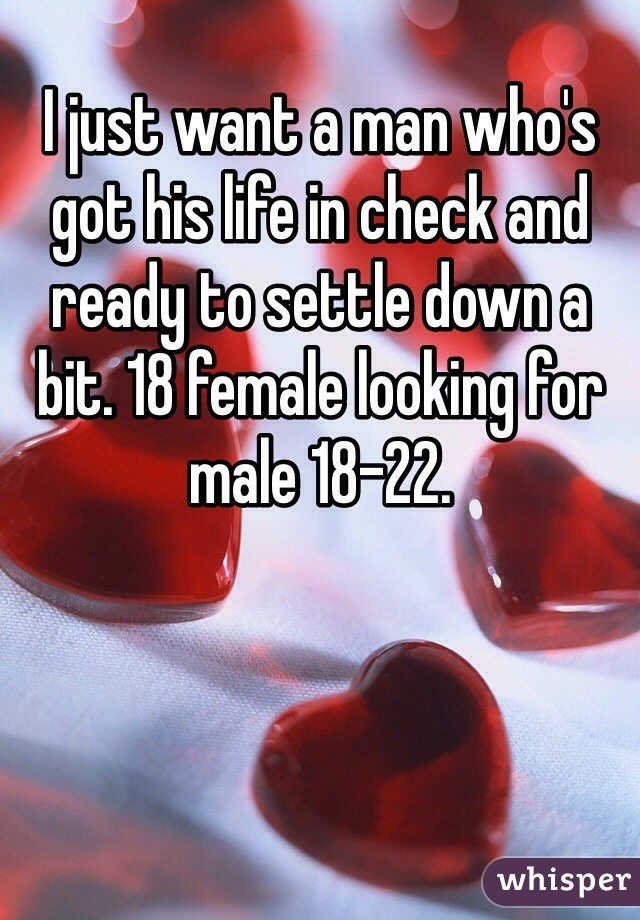 I just want a man who's got his life in check and ready to settle down a bit. 18 female looking for male 18-22.