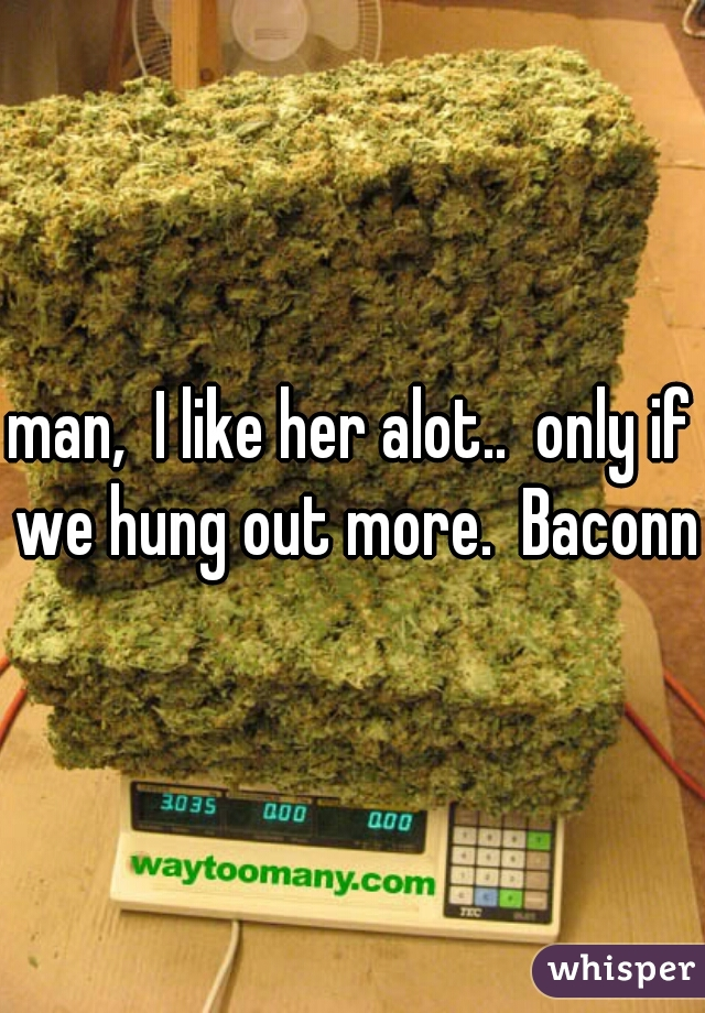 man,  I like her alot..  only if we hung out more.  Baconn