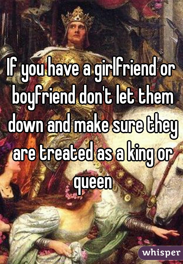 If you have a girlfriend or boyfriend don't let them down and make sure they are treated as a king or queen