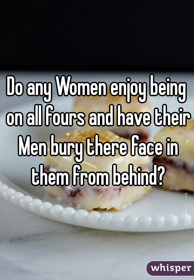 Do any Women enjoy being on all fours and have their Men bury there face in them from behind?