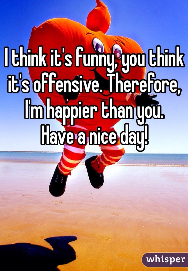 I think it's funny, you think it's offensive. Therefore, I'm happier than you.  Have a nice day!