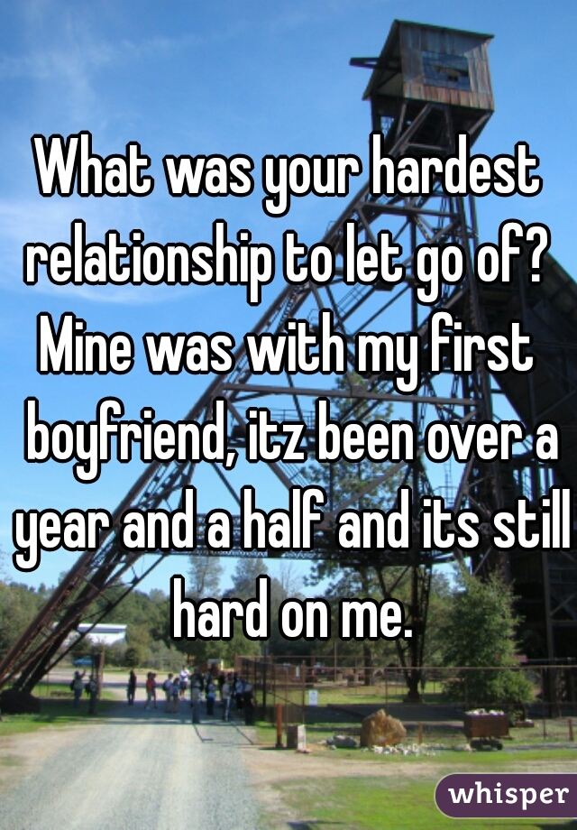 What was your hardest relationship to let go of?  Mine was with my first boyfriend, itz been over a year and a half and its still hard on me.