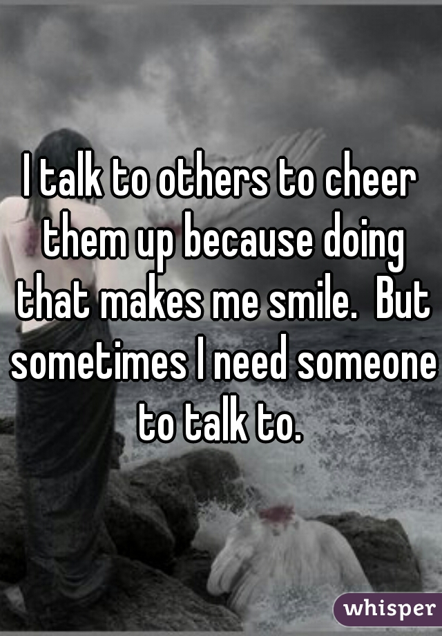 I talk to others to cheer them up because doing that makes me smile.  But sometimes I need someone to talk to.