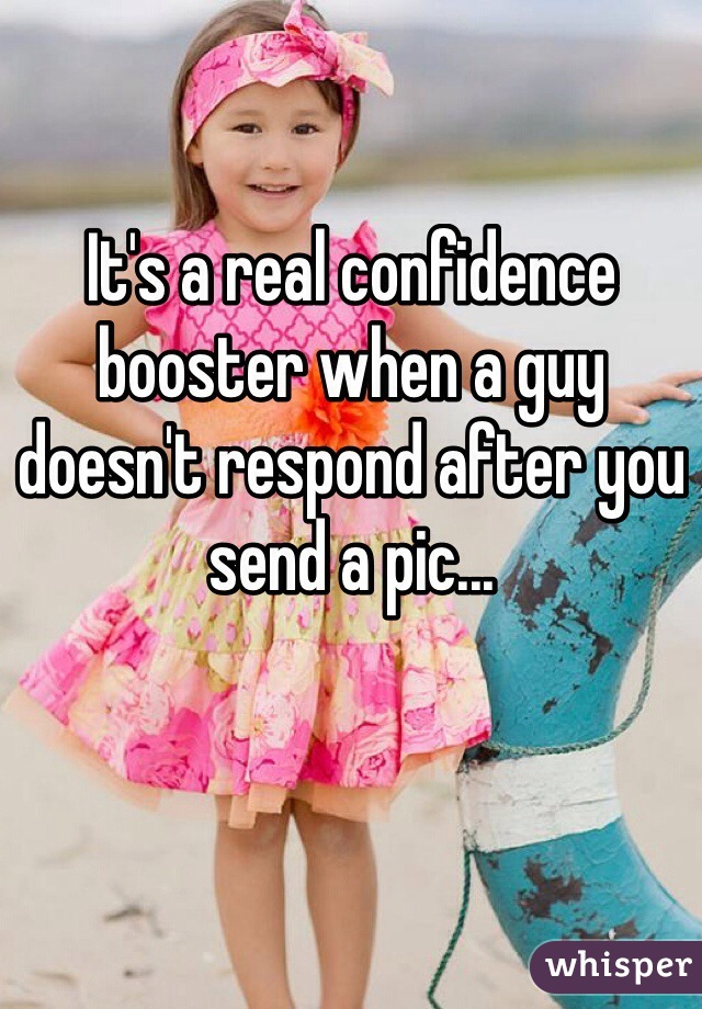 It's a real confidence booster when a guy doesn't respond after you send a pic...