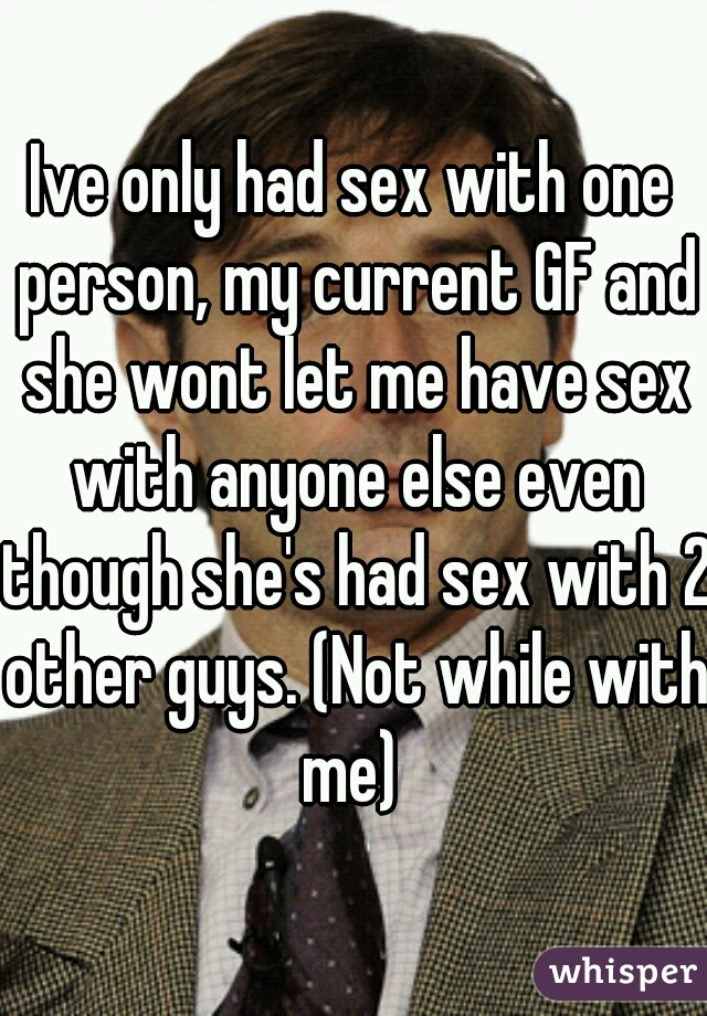 Ive only had sex with one person, my current GF and she wont let me have sex with anyone else even though she's had sex with 2 other guys. (Not while with me)