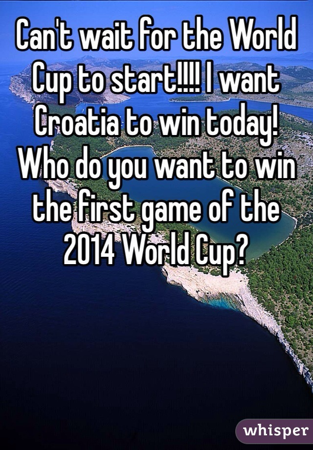 Can't wait for the World Cup to start!!!! I want Croatia to win today! Who do you want to win the first game of the 2014 World Cup?