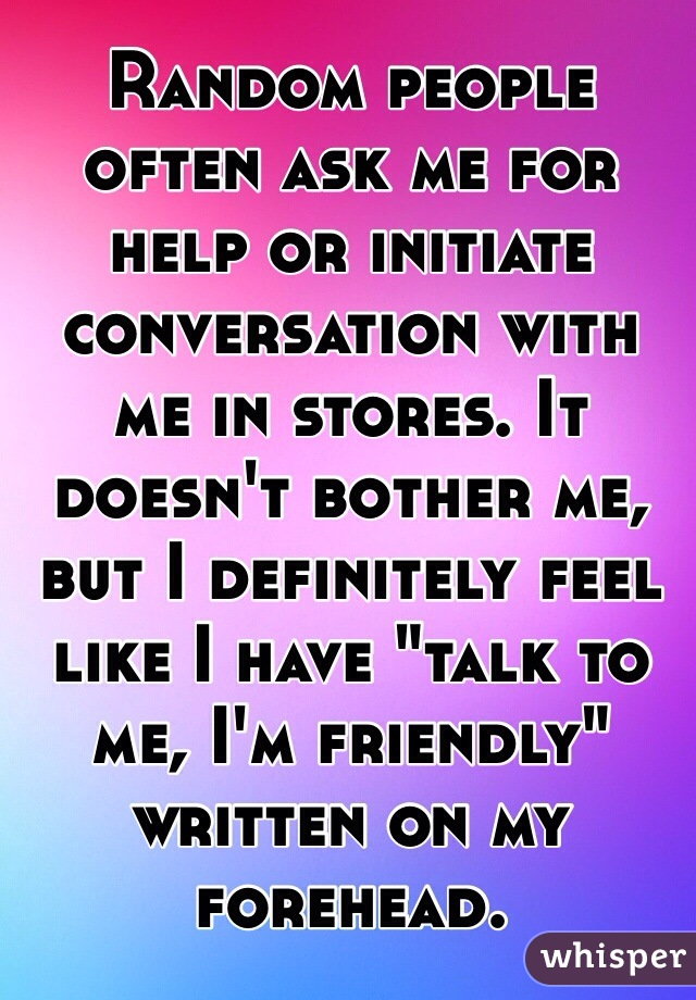 "Random people often ask me for help or initiate conversation with me in stores. It doesn't bother me, but I definitely feel like I have ""talk to me, I'm friendly"" written on my forehead."