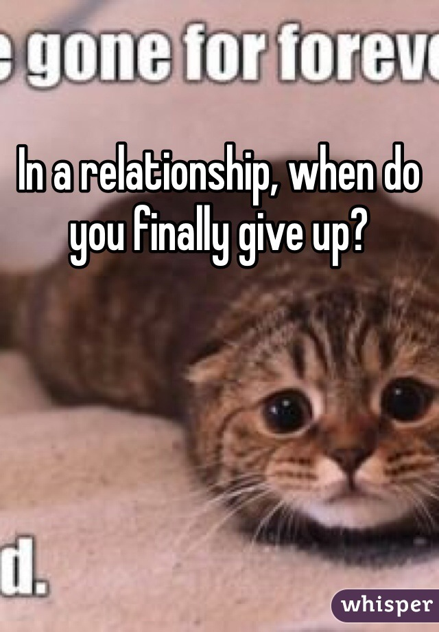 In a relationship, when do you finally give up?