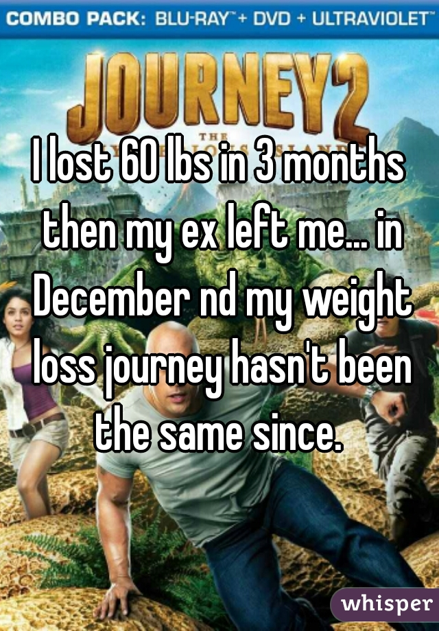 I lost 60 lbs in 3 months then my ex left me... in December nd my weight loss journey hasn't been the same since.