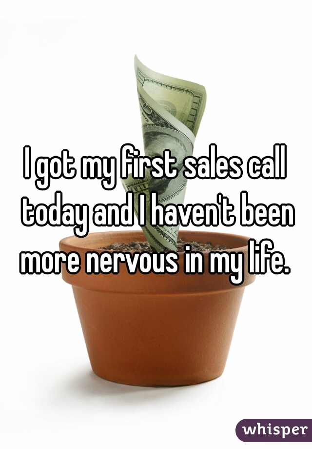 I got my first sales call today and I haven't been more nervous in my life.