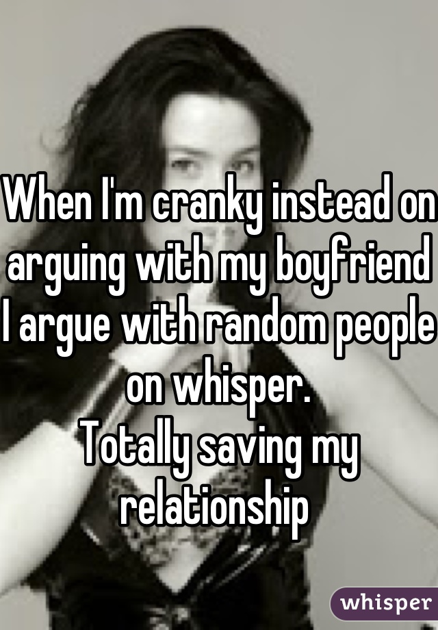 When I'm cranky instead on arguing with my boyfriend I argue with random people on whisper. Totally saving my relationship