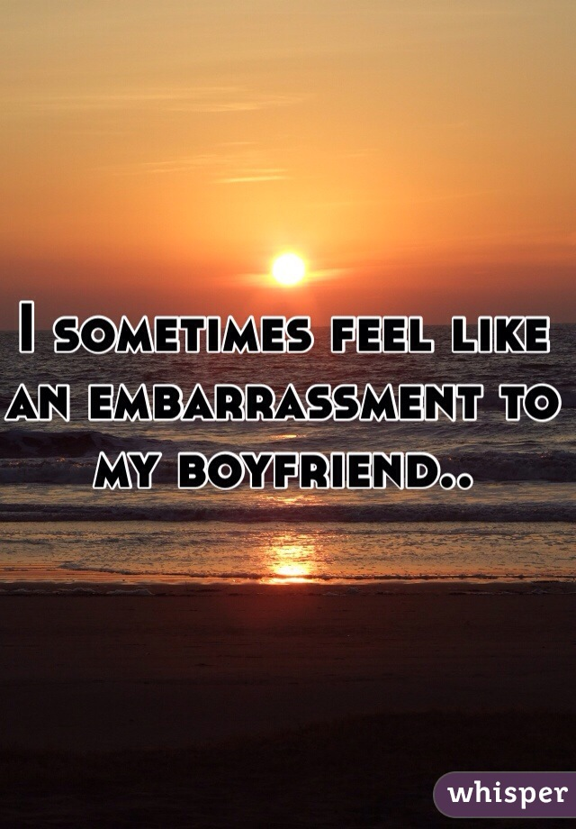 I sometimes feel like an embarrassment to my boyfriend..