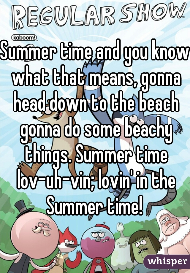 Summer time and you know what that means, gonna head down to the beach gonna do some beachy things. Summer time lov-uh-vin; lovin' in the Summer time!