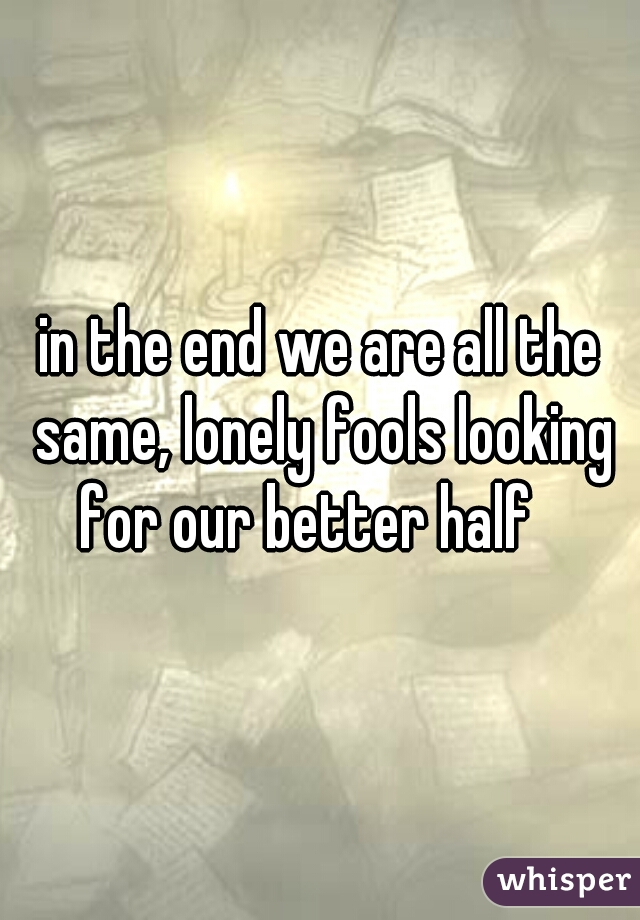 in the end we are all the same, lonely fools looking for our better half