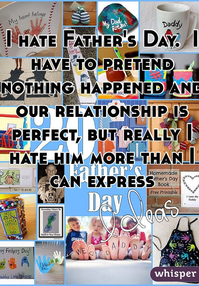 I hate Father's Day.  I have to pretend nothing happened and our relationship is perfect, but really I hate him more than I can express