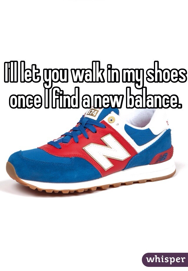 I'll let you walk in my shoes once I find a new balance.