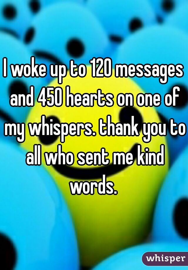 I woke up to 120 messages and 450 hearts on one of my whispers. thank you to all who sent me kind words.