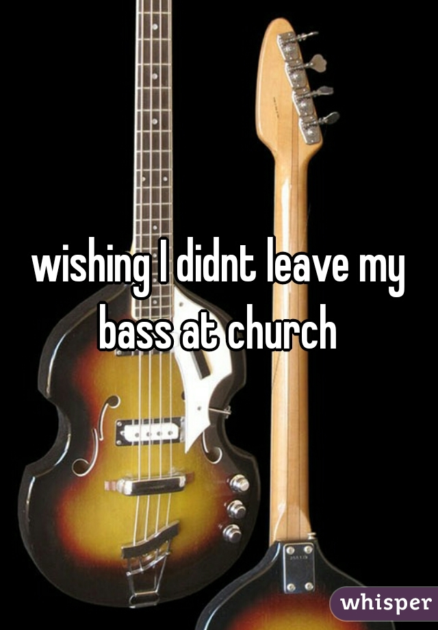 wishing I didnt leave my bass at church