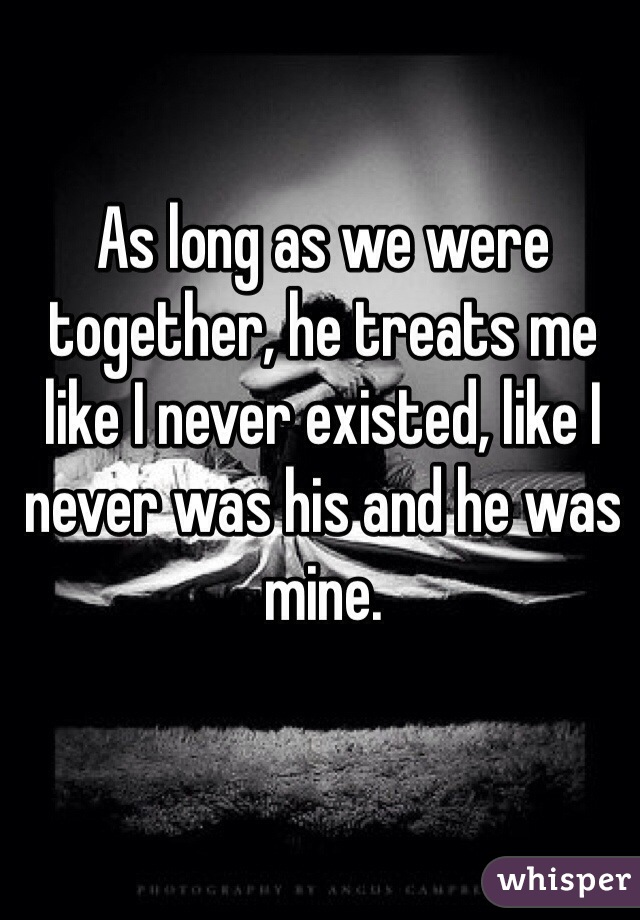 As long as we were together, he treats me like I never existed, like I never was his and he was mine.