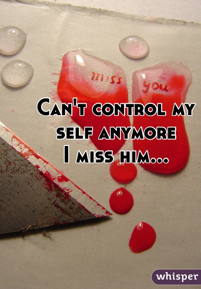 Can't control my self anymore  I miss him...