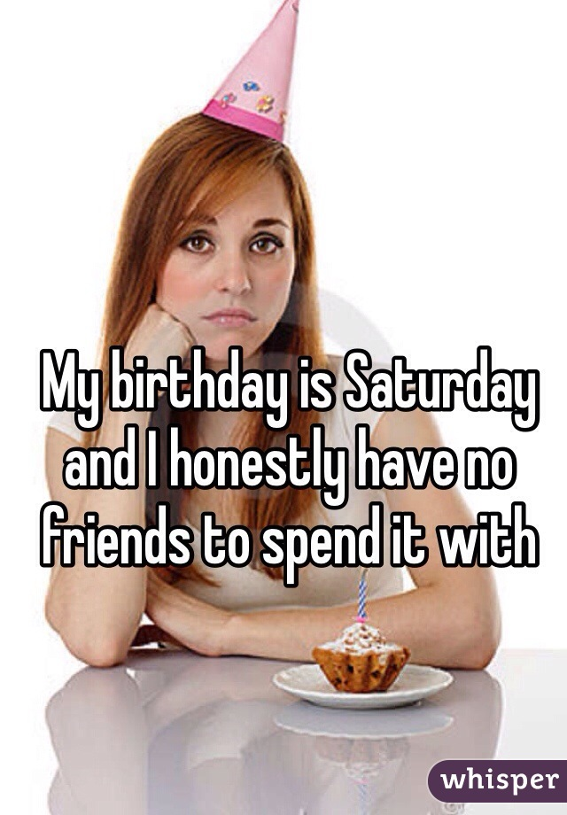 My birthday is Saturday and I honestly have no friends to spend it with