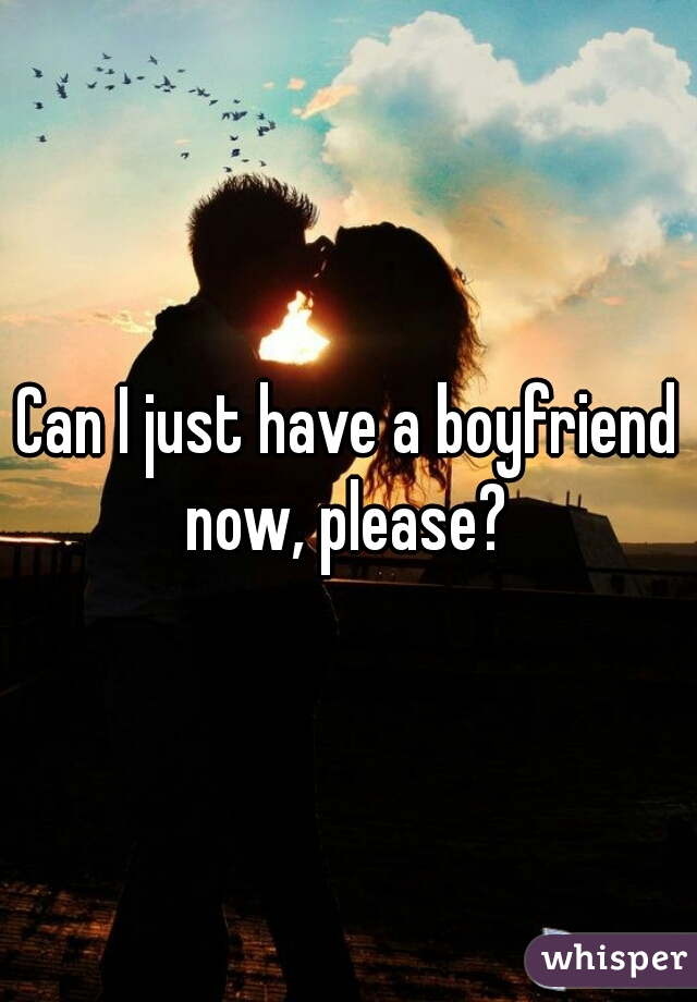 Can I just have a boyfriend now, please?