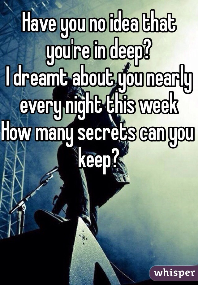 Have you no idea that you're in deep? I dreamt about you nearly every night this week How many secrets can you keep?