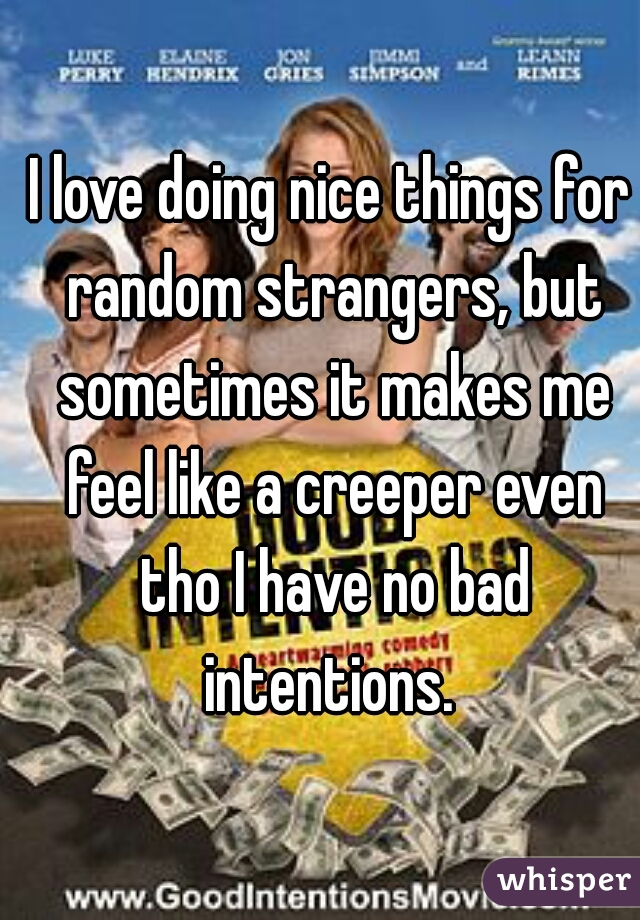 I love doing nice things for random strangers, but sometimes it makes me feel like a creeper even tho I have no bad intentions.
