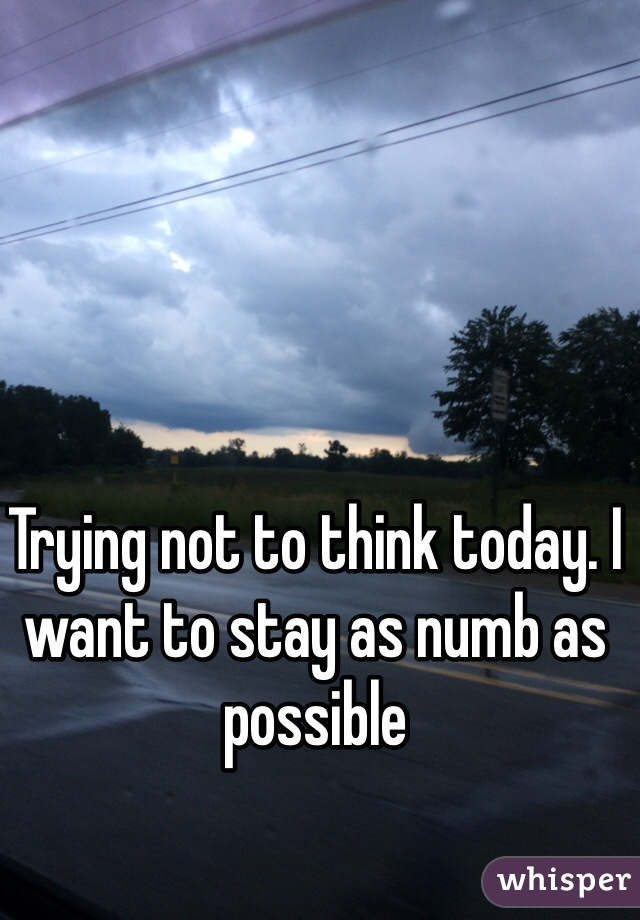 Trying not to think today. I want to stay as numb as possible