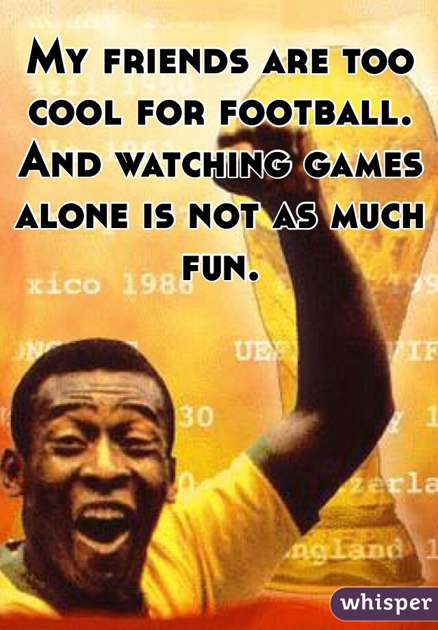My friends are too cool for football. And watching games alone is not as much fun.