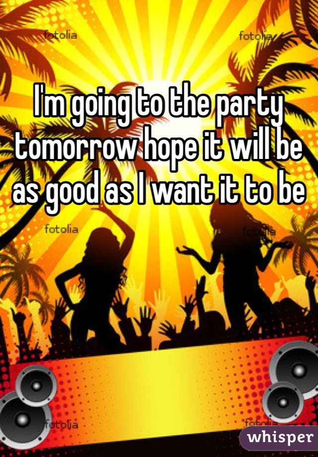I'm going to the party tomorrow hope it will be as good as I want it to be