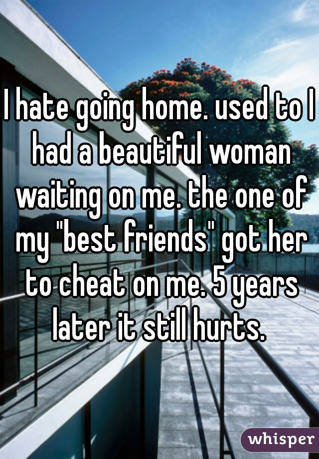 """I hate going home. used to I had a beautiful woman waiting on me. the one of my """"best friends"""" got her to cheat on me. 5 years later it still hurts."""