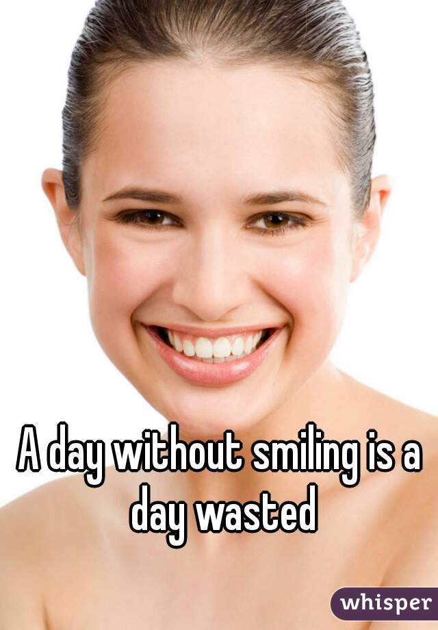 A day without smiling is a day wasted