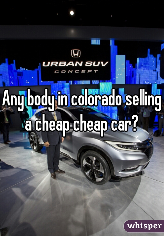 Any body in colorado selling a cheap cheap car?