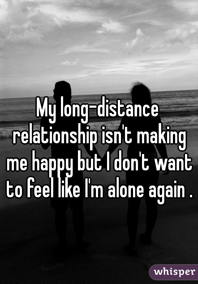 My long-distance relationship isn't making me happy but I don't want to feel like I'm alone again .