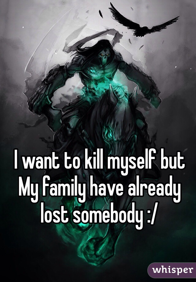 I want to kill myself but My family have already lost somebody :/