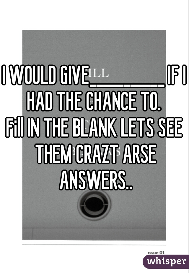 I WOULD GIVE___________ IF I HAD THE CHANCE TO.    Fill IN THE BLANK LETS SEE THEM CRAZT ARSE ANSWERS..