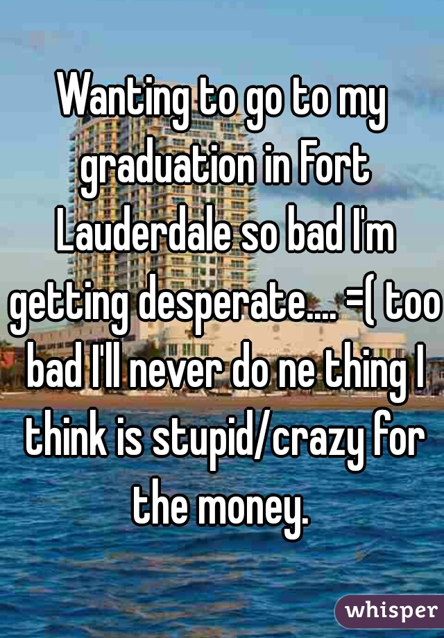 Wanting to go to my graduation in Fort Lauderdale so bad I'm getting desperate.... =( too bad I'll never do ne thing I think is stupid/crazy for the money.