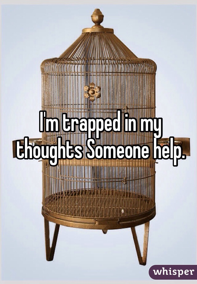 I'm trapped in my thoughts Someone help.