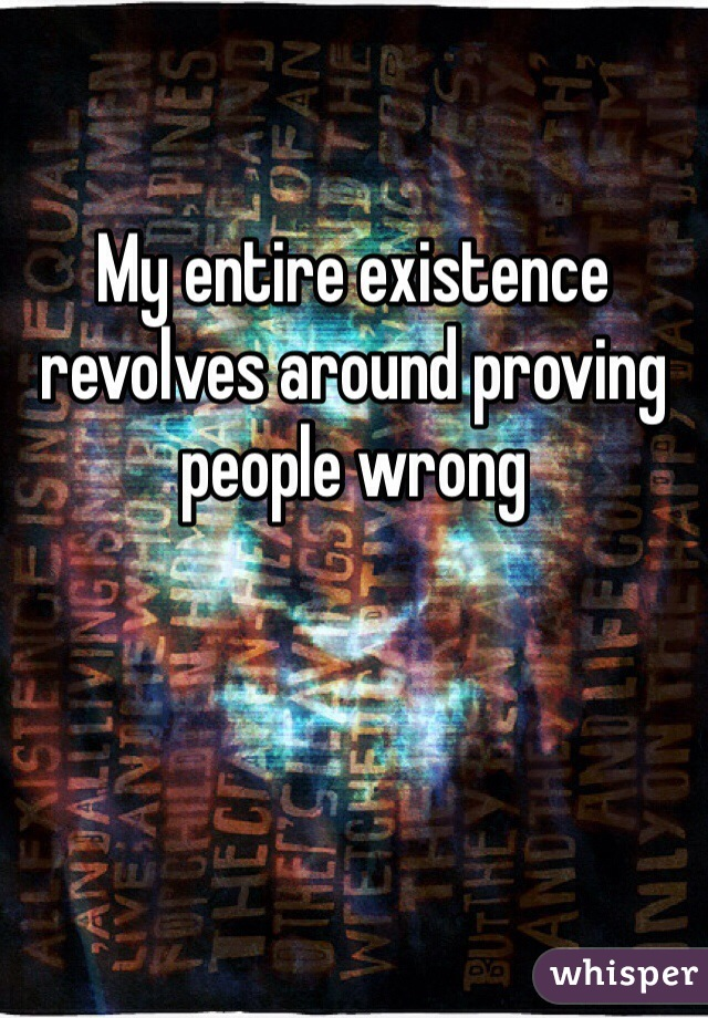 My entire existence revolves around proving people wrong
