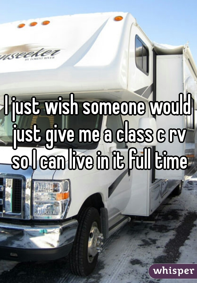 I just wish someone would just give me a class c rv so I can live in it full time