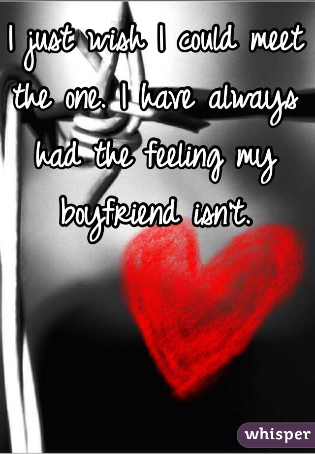 I just wish I could meet the one. I have always had the feeling my boyfriend isn't.