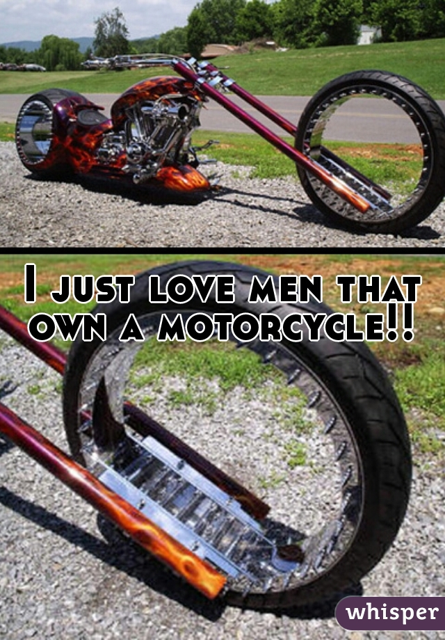 I just love men that own a motorcycle!!