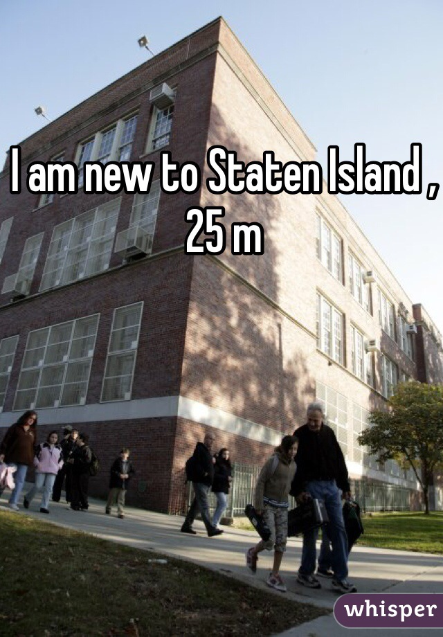 I am new to Staten Island , 25 m