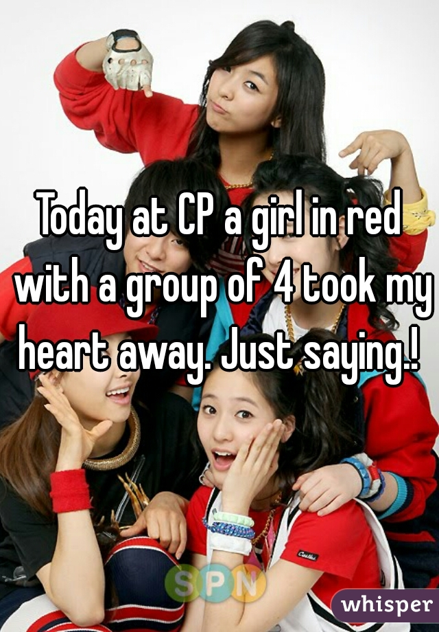 Today at CP a girl in red with a group of 4 took my heart away. Just saying.!