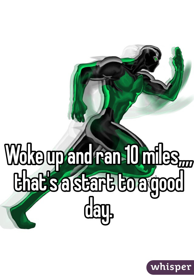 Woke up and ran 10 miles,,,, that's a start to a good day.