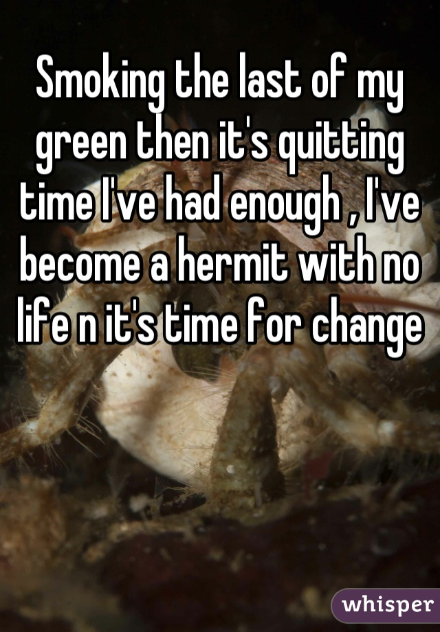Smoking the last of my green then it's quitting time I've had enough , I've become a hermit with no life n it's time for change